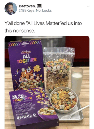 "Dank, Memes, and Target: Baetoven.  @88Keys. No. Locks  Y'all done ""All Lives Matter""ed us into  this nonsense  SPIRIT DAY  ALL  TOGETHER  CEREAL  BELONG  Look what you did by mitare MORE MEMES"