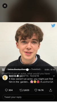 Cute, God, and Shit: @BAFTA If not an actor, what would you have  BAFTABAFTA .10/24/16  If Alex weren't an actor, you might just find  him in the garden : nes #LawtherQA  304  3,623  19.7K  Tweet your reply