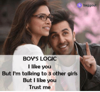 :P: baggout  BOY'S LOGIC  l like you  But I'm talking to 3 other girls  But I like you  Trust me :P