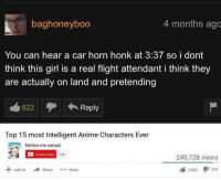Anime, Flight, and Girl: baghoneyboo  4 months ago  You can hear a car horn honk at 3:37 so i dont  think this girl is a real flight attendant i think they  are actually on land and pretending  Reply  Top 15 most Intelligent Anime Characters Ever  Notice me senpai  Subscribe  74K  240,728 views  Add to  ShareMore  2,601  279