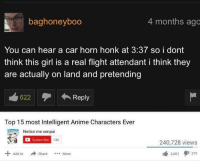 Anime, Flight, and Girl: baghoneyboo  4 months ago  You can hear a car horn honk at 3:37 so i dont  think this girl is a real flight attendant i think they  are actually on land and pretending  622  ←Repl  Top 15 most Intelligent Anime Characters Ever  Notice me senpai  Subscribe  240,728 views  2,601タ1279  Add to Share  More