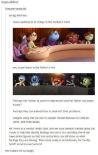 Perhapes: bagyourbilbos.  thesassyseaturtle  songg-bird-ess:  notice sadness is in charge in the mothers mind  and anger leads in the fathers mind  Perhaps her mother is prone to depression and her father has anger  issues?  Perhaps they too learned how to deal with their problems.  Imagine using this cartoon to explain mental illnesses to children,  teens, and even adults  Hill work at a mental health clinic and we have already started using this  movie to help kids identify feelings and work on controlling theml We  have action figures so that non verbal kids can still show us what  feelings they are having. This movie really is revolutionary for mental  health services everywhere!  this makes me so happy.