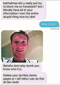 Play Dumb: bahhahhaa did u really just try  to block me on Facebook? bro i  literally have all of your  information i own the entire  stupid thing nice try idiot  Who is this?  Delivered  Bahaha dont play dumb you  know who it is.  Delete your terrible meme  pages or i will haha i can do this  all day dude