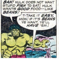 *fart noise*: BAHI HULK DOES NOT WANT  STUPID FISH TO EAT! HULK  WANTS GOOD FOOD LIKE  BEANS  T-TAKE IT EASY  MON! IF ITIS BEANS  YE WANT, YE'LL *fart noise*