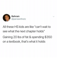 "Memes, Access, and Kids: Bahram  @persianthotz  All these HS kids are like ""can't wait to  see what the next chapter holds""  Gaining 20 lbs of fat & spending $350  on a textbook, that's what it holds I hate when they make you buy an access code"