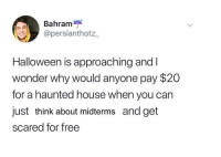 Midterms: Bahram  @persianthotz  Halloween is approaching and I  wonder why would anyone pay $20  for a haunted house when you can  just think about midterms and get  scared for free