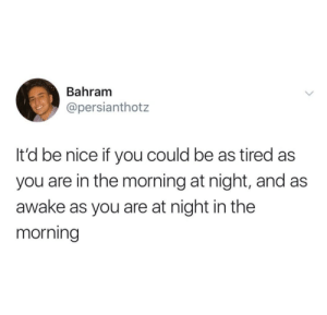 Dank, Memes, and Target: Bahram  @persianthotz  It'd be nice if you could be as tired as  you are in the morning at night, and as  awake as you are at night in the  morning me😴irl by Muzeah MORE MEMES