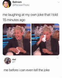 😂Dm someone who does this: Bahram  PersianThotz  me laughing at my own joke that I told  15 minutes ago  @will ent  dad  @T  me before i can even tell the joke 😂Dm someone who does this