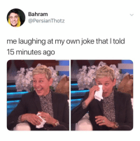 Omg, Relatable, and Own: Bahram  PersianThotz  me laughing at my own joke that l told  15 minutes ago this is ME omg @theellenshow