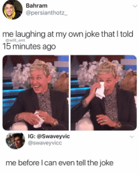 Memes, 🤖, and Can: Bahram  @persianthotz_  me laughing at my own joke that l told  15 minutes ago  @will_ent  IG: @Swaveyvic  @swaveyvicc  me before l can even tell the joke 😂Relatable