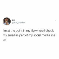 Life, Social Media, and Email: Bai  @Bai_Golden  I'm at the point in my life where l check  my email as part of my social media line  up you know you're an adult when it's the first thing you check