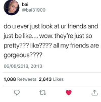 Be Like, Friends, and Tumblr: bai  @bai31900  do u ever just look at ur friends and  just be like.... wow. they're just so  pretty??? like???? all my friends are  gorgeous????  06/08/2018, 20:13  1,088 Retweets 2,643 Likes ya