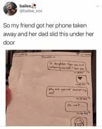Dad, Phone, and Taken: bailee,  @bailee_xox  So my friend got her phone taken  away and her dad slid this under her  door  T-mobi le  11:00PM  Daddio  tHi daughter, upe yeu nre  behavina yaursetfI lve youw  o.5o PM  Why are yau not ansuwering  are you not  me  Oh wait...  o:5 PM 😂😂😂😂