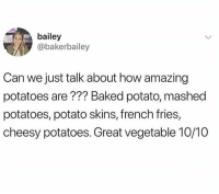 Baked, Dank, and Baked Potato: bailey  @bakerbailey  Can we just talk about how amazing  potatoes are??? Baked potato, mashed  potatoes, potato skins, french fries,  cheesy potatoes. Great vegetable 10/10