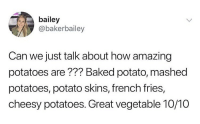 Baked, Baked Potato, and Potato: bailey  @bakerbailey  Can we just talk about how amazing  potatoes are??? Baked potato, mashed  potatoes, potato skins, french fries,  cheesy potatoes. Great vegetable 10/10