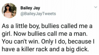 -oldmin: Bailey Jay  @BaileyJayTweets  As a little boy, bullies called me a  girl. Now bullies call me a man.  You can't win. Only I do, because l  have a killer rack and a big diclk -oldmin