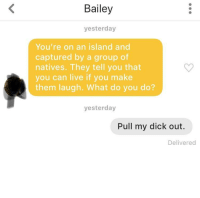 Dick, Live, and Am I Doing This Right: Bailey  yesterday  You're on an island and  captured by a group of  natives. They tell you that  you can live if you make  them laugh. What do you do?  yesterday  Pull my dick out.  Delivered Am I doing this right?