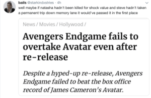 Movies, News, and Taken: bails @starkindxstries 4h  .  well maybe if natasha hadn't been killed for shock value and steve hadn't taken  a permanent trip down memory lane it would've passed it in the first place  News/Movies / Hollywood/  Avengers Endgame fails to  overtake Avatar even after  re-release  Despite a hyped-up re-release, Avengers  Endgame failed to beat the box office  record of James Cameron's Avatar. joycelovedorial:  The tea is piping hot today bitches