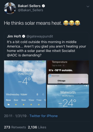 Praise the sun by DrLexAlhazred MORE MEMES: Bakari Sellers  @Bakari Sellers  He thinks solar means heat  Jim Hoft Q @gatewaypundit  It's a bit cold outside this morning in middle  America... Aren't you glad you aren't heating your  home with a solar panel like nitwit Socialist  @AOC is demanding?  7:35 AM  100%  Temperature  Tap to Edit>  on  St. Louis  Partly Cloudy  It's -16°F outside.  WEATHER  Chicago  7:47 AM  Walworth  Mostly Sunny  Wednesday TODAY  Now 8AM 9AM 10AM 11AM 12  -24°  20:11 1/31/19 Twitter for iPhone  273 Retweets 2,136 Likes Praise the sun by DrLexAlhazred MORE MEMES