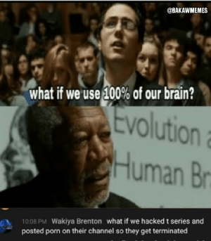 Last hope?: @BAKAWMEMES  what if we 'use 100% of our brain?  Evolution  Human Br  10:08 PM Wakiya Brenton what if we hacked t series and  posted porn on their channel so they get terminated Last hope?