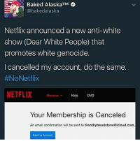 Memes, Icloud, and 🤖: Baked AlaskaTM  bakedalaska  Netflix announced a new anti-white  show (Dear White People that  promotes white genocide.  I cancelled my account, do the same  #NoNetflix  NETFLIX  Browse  Kids  DVD  Your Membership is Canceled  An email confirmation will be sent to timothytreadstone@icloud.com  Back to Account Lmfao Netflix still making shit ton of money without u people need to watch the trailer before they assume stuff cause wow