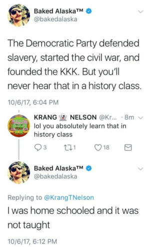 "Baked, God, and Kkk: Baked AlaskaTM  @bakedalaska  The Democratic Party defended  slavery, started the civil war, and  founded the KKK. But you'll  never hear that in a history class.  10/6/17, 6:04 PM   KRANG  NELSON @Kr... . 8m  lol you absolutely learn that in  history class  Baked AlaskaTM  @bakedalaska  Replying to @KrangTNelson  I was home schooled and it was  not taught  10/6/17, 6:12 PM lesagashi:  weavemama: O H MY GOD ok but no one is going to talk about the fact that the democratic and republican parties slowly switched platforms between 1860 to 1930. So technically the democrats of the 1860s had views that aligned with republicans of today. so the democrats he's talking about are modern day republicans basically. That's why when people say ""republicans freed the slaves"" they're right, but they're omitting something important."