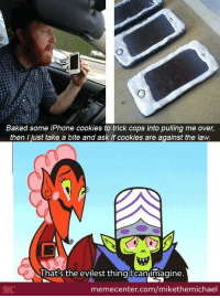 What could possibly go wrong??: Baked some iPhone cookies to trick cops into pulling me over,  then I just take a bite and ask if cookies are against the law.  That's the evilest thing lean imagine  MC  memecenter.com/mikethemichael What could possibly go wrong??