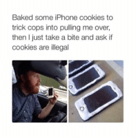 Memes, 🤖, and Ask: Baked some iPhone cookies to  trick cops into pulling me over,  then just take a bite and ask if  cookies are illegal 😂😂