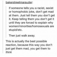 Birthday, Memes, and Happy Birthday: bakerstreetmarauder:  If someone tells you a racist, sexist  or homophobic joke, don't get mad  at them. Just tell them you don't get  it. Keep telling them you don't get it  until they are forced to explain why  women/minorities/homosexuals are  stupid/etc.  Then just walk away.  This is actually the best possible  reaction, because this way you don't  just get them mad, you get them to  think happy birthday!