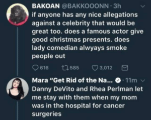 "Wholesome DeVito: BAKOAN @BAKKOOONN 3h  if anyone has any nice allegations  against a celebrity that would be  great too. does a famous actor give  good christmas presents. does  lady comedian alwyays smoke  people out  616 1585 3,012  Mara ""Get Rid of the Na... 11m  Danny DeVito and Rhea Perlman let  me stay with them when my mom  was in the hospital for cancer  surgeries Wholesome DeVito"