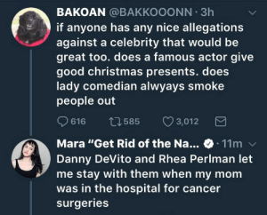 "Apparently, Christmas, and Gif: BAKOAN @BAKKOOONN 3h  if anyone has any nice allegations  against a celebrity that would be  great too. does a famous actor give  good christmas presents. does  lady comedian alwyays smoke  people out  616 t3585 3,012  Mara ""Get Rid of the Na... 11m  Danny DeVito and Rhea Perlman let  me stay with them when my mom  was in the hospital for cancer  surgeries cooloptimisticprincess:  cosmic-noir:  ficklesunfries:  darkampharos:  Wait weren't they her shitty parents in Matilda?  Yep! It was right after filming it, actually.  What's even better is that Maras mother LOVED the book Matilda. She loved it so much that she got her daughter the part, however she died before she got to see it. Or so Mara thought. Apparently just a few weeks before she died Danny Devito went in to the hospital with a rough first edit of the movie and got to let her watch it before she passed.       Awwwww"