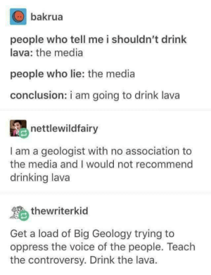 Drinking, The Voice, and Voice: bakrua  people who tell me i shouldn't drink  lava: the media  people who lie: the media  conclusion: i am going to drink lava  nettlewildfairy  I am a geologist with no association to  the media and I would not recommend  drinking lava  thewriterkid  Get a load of Big Geology trying to  oppress the voice of the people. Teach  the controversy. Drink the lava. Wake up people !