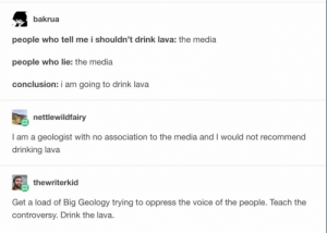 Drinking, Omg, and The Voice: bakrua  people who tell me i shouldn't drink lava: the media  people who lie: the media  conclusion: i am going to drink lava  nettlewildfairy  I am a geologist with no association to the media and I would not recommend  drinking lava  thewriterkid  Get a load of Big Geology trying to oppress the voice of the people. Teach the  controversy. Drink the lava. Remember to blow on it first!omg-humor.tumblr.com