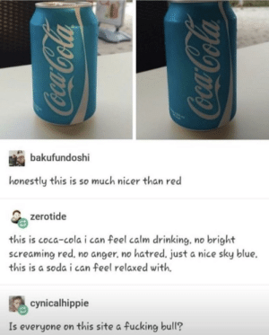 Coca-Cola, Drinking, and Fucking: bakufur  honestly this is so much nicer than red  zerotide  this is coca-cola i can feel calm drinking. no bright  screaming red, no anger. no hatred. just a nice sky blue.  this is a soda i can feel relaxed with.  cynicalhippie  Is everyone on this site a fucking bull? Red vs blue via /r/funny https://ift.tt/2KU3jG5
