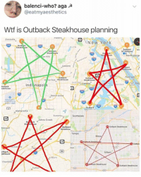 Memes, New York, and Wtf: balenci-who? aga A  @eatmyaesthetics  Wtf is Outback Steakhouse planning  rsnets  Zionsville  New York  Steakh  LYN  Outback  Sisskhouse  Wo  Out ack  Stea  North Berge  Mtan Hill  ATTAN  Lawre  back  khouse  Clermont  Fort Lee  Outback  ren Park Steakhouse  Outback  Steakhouse  QutNS corona  Eng  Indi napol s  utback  eakhouse  Or  Outback  Alpharetta  Suwane  Scottsdale  Johns Creek  Outback Steakhouse  Outback  Steakhou  Tempe  Mesa  Outbac  tback  akhouse  29  Gilbert  Lilburn  Chamblee  Outback Steakhouse  Tucker @grapejuiceboys