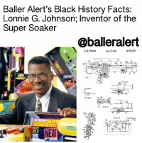 Baller Alert, Memes, and Squirt: Baller Alert's Black History Facts:  Lonnie G. Johnson; Inventor of the  Super Soaker  @baller alert  4,591,071  U.S. Patent  May 2, 1986  I  52 3  FIG.  FIG. 3  FIG.2  FIG 4  sis  FIG 5  FIG.  FIG. 7  AR PRESSURE Baller Alert's Black History Facts: Lonnie G. Johnson; Inventor of the SuperSoaker - blogged by @eleven8 - ⠀⠀⠀⠀⠀⠀⠀⠀⠀ ⠀⠀⠀⠀⠀⠀⠀⠀⠀ Did you know aerospace engineer LonnieJohnson invented the infamous Super Soaker water gun by accident while working on technology for a $1.6 billion spacecraft? ⠀⠀⠀⠀⠀⠀⠀⠀⠀ ⠀⠀⠀⠀⠀⠀⠀⠀⠀ In 1982, while home working on a a cooling device that ran on water instead of Freon, Johnson hooked up a faucet to one end of a his prototype with a metal nozzle. Johnson shot the mechanism into his bathtub and the result of the blast of water and air was so powerful it sent his shower curtains flying. This was the beginning of the legendary kids toy. Johnson made the first super soaker squirt gun for his 6 year old daughter. ⠀⠀⠀⠀⠀⠀⠀⠀⠀ ⠀⠀⠀⠀⠀⠀⠀⠀⠀ The super soaker has since generated over a billion dollars in sales. bablackhistory blackhistorymonth