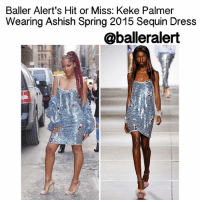 """Baller Alert's Hit or Miss: Keke Palmer Wearing Ashish Spring 2015 Sequin Dress- blogged by: @Peachkyss Ladies Ladies Ladies (and a few gentlemen). In the world of """"ballers"""" they must be fierce as at times. Let's play Baller Alert's own Hit or Miss. It's the battle of fashion. We want you to decide. (Please consider hair, makeup, and clothes.) Please do not answer with a simple hit or miss. Please tell us why you voted that way. ballerificfashion: Baller Alert's Hit or Miss: Keke Palmer  Wearing Ashish Spring 2015 Sequin Dress  @balleralert Baller Alert's Hit or Miss: Keke Palmer Wearing Ashish Spring 2015 Sequin Dress- blogged by: @Peachkyss Ladies Ladies Ladies (and a few gentlemen). In the world of """"ballers"""" they must be fierce as at times. Let's play Baller Alert's own Hit or Miss. It's the battle of fashion. We want you to decide. (Please consider hair, makeup, and clothes.) Please do not answer with a simple hit or miss. Please tell us why you voted that way. ballerificfashion"""