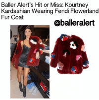 "Baller Alert's Hit or Miss: KourtneyKardashian Wearing Fendi Flowerland Fur Coat- blogged by: @peachkyss - ⠀⠀⠀⠀⠀⠀⠀⠀⠀ ⠀⠀⠀⠀⠀⠀⠀⠀⠀ Ladies Ladies Ladies (and a few gentlemen). In the world of ""ballers,"" they must be fierce as at times. Let's play Baller Alert's own Hit or Miss. It's the battle of fashion. We want you to decide. (Please consider hair, makeup, and clothes). Do not answer with a simple hit or miss. Please tell us why you voted that way. ballerificfashion: Baller Alert's Hit or Miss: Kourtney  Kardashian Wearing Fendi Flowerland  Fur Coat  @baller alert Baller Alert's Hit or Miss: KourtneyKardashian Wearing Fendi Flowerland Fur Coat- blogged by: @peachkyss - ⠀⠀⠀⠀⠀⠀⠀⠀⠀ ⠀⠀⠀⠀⠀⠀⠀⠀⠀ Ladies Ladies Ladies (and a few gentlemen). In the world of ""ballers,"" they must be fierce as at times. Let's play Baller Alert's own Hit or Miss. It's the battle of fashion. We want you to decide. (Please consider hair, makeup, and clothes). Do not answer with a simple hit or miss. Please tell us why you voted that way. ballerificfashion"
