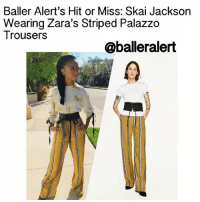 """Baller Alert's Hit or Miss: Skai Jackson Wearing Zara's Striped Palazzo Trousers - blogged by: @peachkyss ⠀⠀⠀⠀⠀⠀⠀⠀⠀ ⠀⠀⠀⠀⠀⠀⠀⠀⠀ Ladies Ladies Ladies (and a few gentlemen). In the world of """"ballers,"""" they must be fierce as at times. Let's play Baller Alert's own Hit or Miss. It's the battle of fashion. We want you to decide. (Please consider hair, makeup, and clothes). Do not answer with a simple hit or miss. Please tell us why you voted that way. ballerificfashion skaijackson: Baller Alert's Hit or Miss: Skai Jackson  Wearing Zara's Striped Palazzo  Trousers  @balleralert Baller Alert's Hit or Miss: Skai Jackson Wearing Zara's Striped Palazzo Trousers - blogged by: @peachkyss ⠀⠀⠀⠀⠀⠀⠀⠀⠀ ⠀⠀⠀⠀⠀⠀⠀⠀⠀ Ladies Ladies Ladies (and a few gentlemen). In the world of """"ballers,"""" they must be fierce as at times. Let's play Baller Alert's own Hit or Miss. It's the battle of fashion. We want you to decide. (Please consider hair, makeup, and clothes). Do not answer with a simple hit or miss. Please tell us why you voted that way. ballerificfashion skaijackson"""