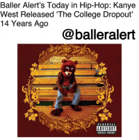"Anaconda, Bailey Jay, and Baller Alert: Baller Alert's Today in Hip-Hop: Kanye  West Released 'The College Dropout'  14 Years Ago  @balleralert  DD PARENTAL  ADVISORY  EXPLICIT CONTENT Baller Alert's Today in Hip-Hop: Kanye West Released 'The College Dropout' 14 Years Ago-blogged by @thereal__bee ⠀⠀⠀⠀⠀⠀⠀⠀⠀ ⠀⠀ On Feb. 10, 2004, Kanye West released his debut studio album 'The College Dropout' on Roc-A-Fella Records and Def Jam Recordings. ⠀⠀⠀⠀⠀⠀⠀⠀⠀ ⠀⠀ From 1999 to the year of its release, West spent years working on the project. While working on the album, West had already established himself as a producer having done production for artists such as Jay-Z and Talib Kweli. ⠀⠀⠀⠀⠀⠀⠀⠀⠀ ⠀⠀ Doing his own production, West created a masterpiece. Not only did he develop a new sound nicknamed ""chipmunk soul,"" where he took R&B and Soul samples and sped them up, but his lyricism also introduced us to a new style. ⠀⠀⠀⠀⠀⠀⠀⠀⠀ ⠀⠀ While many rappers of the time maintained the gangsta rap style we were used to, West instead introduced us to the story of the average joe who questions family, religion, politics, and more. ⠀⠀⠀⠀⠀⠀⠀⠀⠀ ⠀⠀ The singles from the album, ""Through the Wire"" and ""Jesus Walks"", were both critically acclaimed, while ""All Falls Down"" and ""Slow Jamz"" charted in the top 10 of the Billboard Hot 100. ⠀⠀⠀⠀⠀⠀⠀⠀⠀ ⠀⠀ Upon its release, the album debuted at number two on the US Billboard 200 chart having sold 441,000 copies in the first week. 'The College Dropout' received phenomenal reviews from multiple publications and even earned West 10 Grammy nominations. ⠀⠀⠀⠀⠀⠀⠀⠀⠀ ⠀⠀ Multiple publications such as Time and Rolling Stone have named it one of the greatest albums of all time."