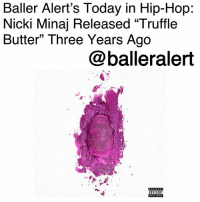 "Anaconda, Baller Alert, and Billboard: Baller Alert's Today in Hip-Hop  Nicki Minaj Released ""Truffle  Butter"" Three Years Ago  @balleralert Baller Alert's Today in Hip-Hop: Nicki Minaj Released ""Truffle Butter"" Three Years Ago-blogged by @thereal__bee ⠀⠀⠀⠀⠀⠀⠀ ⠀⠀⠀⠀ 3 years ago today, Nicki Minaj released the single ""Truffle Butter,"" featuring Drake and LilWayne from her third studio album, 'The Pinkprint'. ⠀⠀⠀⠀⠀⠀⠀ ⠀⠀⠀⠀ Featuring verses from these Young Money all-stars, the single was an instant hit. According to multiple publications such as Slate and Pitchfork, the song was also reminiscent of all three rappers' older verses and flows from years prior. ⠀⠀⠀⠀⠀⠀⠀ ⠀⠀⠀⠀ ""Truffle Butter"" debuted at number 71 on the US Billboard Hot 100. Its position on the chart made Minaj the 15th artist to have 60 chart entries on the Hot 100. It also lengthened her lead as one of three female artist to have the most entries on the chart, right behind the legendary ArethaFranklin and pop star TaylorSwift. ⠀⠀⠀⠀⠀⠀⠀ ⠀⠀⠀⠀ The song eventually peaked at number 14 on the Hot 100. It also received a nomination for Best Rap Performance at the 58th Grammy Awards."