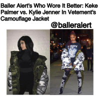 Baller Alert, Kylie Jenner, and Memes: Baller Alert's Who Wore ltBetter: Keke  Palmer vs. Kylie Jenner In Vetement's  Camouflage Jacket  @balleralert Baller Alert's Who Wore It Better: KekePalmer vs. KylieJenner In Vetement's Camouflage Jacket -blogged by- @peachkyss ⠀⠀⠀⠀⠀⠀⠀⠀⠀ ⠀⠀⠀⠀⠀⠀⠀⠀⠀ There is nothing wrong with a friendly fashion battle among the celebs. There are many celebs that have been seen out and about in some of the same haute pieces. The pieces are possibly the hottest and trendiest item in Hollywood. In today's showcase of Baller Alert's Who Wore It Better, we have Keke Palmer and Kylie Jenner wearing Vetement's Camouflage Jacket. ⠀⠀⠀⠀⠀⠀⠀⠀⠀ ⠀⠀⠀⠀⠀⠀⠀⠀⠀ Earlier this month, Kylie Jenner posed for the 'Gram wearing the camouflage jacket with a velvet one piece. A couple of days ago, Keke Palmer was seen out and about in NYC wearing the Vetement's Camouflage Jacket with a printed tee and RunwayPride thigh high boots. ⠀⠀⠀⠀⠀⠀⠀⠀⠀ ⠀⠀⠀⠀⠀⠀⠀⠀⠀ The $3,640 Vetement's Jacket features reversible insulated parka with camouflage print in tones of black, grey, and white. The jacket has a funnel neck collar with a stowaway hood and bungee-style drawstring fastening. ⠀⠀⠀⠀⠀⠀⠀⠀⠀ ⠀⠀⠀⠀⠀⠀⠀⠀⠀ Would you splurge on the camouflage jacket?