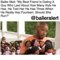 "Advice, Baller Alert, and Best Friend: Baller Mail: ""My Best Friend Is Dating A  Guy Who Lied About How Many Kids He  Has. He Told Her He Has Three When  He Really Has Fourteen. Should She  Run?""  01  @balleralert Baller Mail: ""My Best Friend Is Dating A Guy Who Lied About How Many Kids He Has. He Told Her He Has Three When He Really Has Fourteen. Should She Run?"" ⠀⠀⠀⠀⠀⠀⠀ ⠀⠀⠀⠀⠀⠀⠀ If you're going through a tough time-whether its with your relationship, your career, or just life, Baller Alert is here to give you some advice. While it can be hard to talk to family and friends out of fear of being judged, we are here to be that listening ear. If you want to remain anonymous or don't mind putting your business on front street, our followers will always give you the real deal and tell you what you need to know. If you would like some ballerific advice from our followers, DM your questions to @peachkyss or email at Peachkyss@balleralert.com. ⠀⠀⠀⠀⠀⠀⠀ ⠀⠀⠀⠀⠀⠀⠀ For today's Baller Mail, our reader sent:⠀⠀⠀⠀⠀⠀⠀ ⠀⠀⠀⠀⠀⠀⠀ ""My bestfriend is dating a guy. They've been talking a few weeks and he told her at the beginning he had kids.... He only mentioned having 3. Today he decided to tell her that he has 14 kids! She's confused.. I told her to run, but she's thinking ""well at least he told me!"" My thing is what kind of man doesn't mention his kids! No matter how many he has.. Those r his kids.. He should be proud regardless right?? I'm not tripping right.. Should she run? ⠀⠀⠀⠀⠀⠀⠀⠀⠀⠀⠀⠀⠀ ⠀⠀⠀⠀⠀⠀⠀ What advice would you give our reader?"