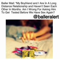 "Advice, Baller Alert, and Facetime: Baller Mail: ""My Boyfriend and I Are In A Long  Distance Relationship and Haven't Seen Each  Other In Months. Am I Wrong For Asking Him  To Get Tested Before We Have Sex Again?  @balleralert Baller Mail: ""My Boyfriend and I Are In A Long Distance Relationship and Haven't Seen Each Other In Months. Am I Wrong For Asking Him To Get Tested Before We Have Sex Again? ⠀⠀⠀⠀⠀⠀⠀ ⠀⠀⠀⠀⠀⠀⠀ If you're going through a tough time-whether its with your relationship, your career, or just life, Baller Alert is here to give you some advice. While it can be hard to talk to family and friends out of fear of being judged, we are here to be that listening ear. If you want to remain anonymous or don't mind putting your business on front street, our followers will always give you the real deal and tell you what you need to know. If you would like some ballerific advice from our followers, DM your questions to @peachkyss or email at Peachkyss@balleralert.com. ⠀⠀⠀⠀⠀⠀⠀ ⠀⠀⠀⠀⠀⠀⠀ For today's Baller Mail, our reader sent:⠀⠀⠀⠀⠀⠀⠀ "" It will be my two year anniversary with my boyfriend at the end of this month. We are planning our baecation but here's the problem: We are in a long distance relationship. I live in Atlanta and he lives in New York. Last time I saw him was thanksgiving. We FaceTime everyday however there have been weeks in the past where he would ignore me. 🙅🏾 Although I love him and am happy to see him soon, I WANT HIM TO GET TESTED. .. Tested before we have sex again. But the problem is, he gets upset at me for asking him to get tested. Am I in the wrong? Do I seem like I don't trust him? Should I end it if he doesn't get tested?"" ⠀⠀⠀⠀⠀⠀⠀ ⠀⠀⠀⠀⠀⠀⠀ What advice would you give our reader?"