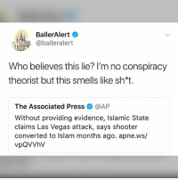 Memes, Las Vegas, and Guess: BallerAlert  10 hp @balleralert  Who believes this lie? I'm no conspiracy  theorist but this smells like sh*t.  The Associated Pressネ@AP  Without providing evidence, Islamic State  claims Las Vegas attack, says shooter  converted to Islam months ago. apne.ws/  vpQVVhV I guess....