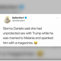 Not funny at all but 🤢. Are you watching 60 minutes?: BallerAlert  BeR @balleralert  Stormy Daniels said she had  unprotected sex with Trump while he  was married to Melania and spanked  him with a magazines. Not funny at all but 🤢. Are you watching 60 minutes?