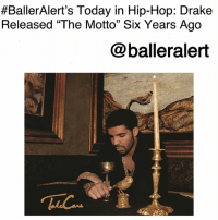 """BallerAlert's Today in Hip-Hop: Drake Released """"The Motto"""" Six Years Ago-blogged by @thereal__bee ⠀⠀⠀⠀⠀⠀⠀⠀⠀ ⠀⠀ Six years ago today, Drake released his hit song """"The Motto"""" featuring Lil Wayne from his second album, 'Take Care.' ⠀⠀⠀⠀⠀⠀⠀⠀⠀ ⠀⠀ The single was a major success due to its rhythmic beat and catchy lyrics. Upon its release, fans across the world couldn't stop saying """"Y.O.L.O"""" (you only live once), the acronym Drake references in the song's chorus. ⠀⠀⠀⠀⠀⠀⠀⠀⠀ ⠀⠀ The track sold over three million copies in the United States. It topped both the US Hot R&B-Hip-Hop Songs and US Rap Songs charts, and was even ranked 20 on the Billboard Hot 100 Year-end Chart. """"The Motto"""" was also nominated for Best Rap Song at the 55th Grammy Awards.:  #BallerAlert's Today in Hip-Hop: Drake  Released """"The Motto"""" Six Years Ago  @balleralert BallerAlert's Today in Hip-Hop: Drake Released """"The Motto"""" Six Years Ago-blogged by @thereal__bee ⠀⠀⠀⠀⠀⠀⠀⠀⠀ ⠀⠀ Six years ago today, Drake released his hit song """"The Motto"""" featuring Lil Wayne from his second album, 'Take Care.' ⠀⠀⠀⠀⠀⠀⠀⠀⠀ ⠀⠀ The single was a major success due to its rhythmic beat and catchy lyrics. Upon its release, fans across the world couldn't stop saying """"Y.O.L.O"""" (you only live once), the acronym Drake references in the song's chorus. ⠀⠀⠀⠀⠀⠀⠀⠀⠀ ⠀⠀ The track sold over three million copies in the United States. It topped both the US Hot R&B-Hip-Hop Songs and US Rap Songs charts, and was even ranked 20 on the Billboard Hot 100 Year-end Chart. """"The Motto"""" was also nominated for Best Rap Song at the 55th Grammy Awards."""