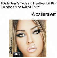 "BallerAlert's Today in Hip-Hop: Lil' Kim Released 'The Naked Truth'-blogged by @thereal__bee ⠀⠀⠀⠀⠀⠀⠀⠀⠀ ⠀⠀ On this day, twelve years ago, rapper LilKim released her fourth album 'The Naked Truth.' ⠀⠀⠀⠀⠀⠀⠀⠀⠀ ⠀⠀ Ironically, the album was released on the first day of Kim's sentencing, where she served nearly a year in jail on perjury charges. ⠀⠀⠀⠀⠀⠀⠀⠀⠀ ⠀⠀ With the same grit and hardcore lyrics from her flow in the 90s, Kim lays it all out for the world to see on this body of work. With songs like ""Shut Up B****,"" Kim keeps it gutter, addresses the haters, and lets her fans know what's real. ⠀⠀⠀⠀⠀⠀⠀⠀⠀ ⠀⠀ The lead single ""Lighters Up"" peaked at No. 8 on Billboard's Hot Rap Songs chart and No. 31 on the Billboard Hot 100. ⠀⠀⠀⠀⠀⠀⠀⠀⠀ ⠀⠀ To this day, Kim remains the only female rapper to have her album 'The Naked Truth' be rated five mics by TheSource. ⠀⠀⠀⠀⠀⠀⠀⠀⠀ ⠀⠀ The album debuted at number six on the Billboard 200, selling 156,000 copies in its first week. To this date, it has sold over 2.7 million copies worldwide.:  #BallerAlert's Today in Hip-Hop: Lil' Kim  Released The Naked Truth'  @balleralert  ADVISOR BallerAlert's Today in Hip-Hop: Lil' Kim Released 'The Naked Truth'-blogged by @thereal__bee ⠀⠀⠀⠀⠀⠀⠀⠀⠀ ⠀⠀ On this day, twelve years ago, rapper LilKim released her fourth album 'The Naked Truth.' ⠀⠀⠀⠀⠀⠀⠀⠀⠀ ⠀⠀ Ironically, the album was released on the first day of Kim's sentencing, where she served nearly a year in jail on perjury charges. ⠀⠀⠀⠀⠀⠀⠀⠀⠀ ⠀⠀ With the same grit and hardcore lyrics from her flow in the 90s, Kim lays it all out for the world to see on this body of work. With songs like ""Shut Up B****,"" Kim keeps it gutter, addresses the haters, and lets her fans know what's real. ⠀⠀⠀⠀⠀⠀⠀⠀⠀ ⠀⠀ The lead single ""Lighters Up"" peaked at No. 8 on Billboard's Hot Rap Songs chart and No. 31 on the Billboard Hot 100. ⠀⠀⠀⠀⠀⠀⠀⠀⠀ ⠀⠀ To this day, Kim remains the only female rapper to have her album 'The Naked Truth' be rated five mics by TheSource. ⠀⠀⠀⠀⠀⠀⠀⠀⠀ ⠀⠀ The album debuted at number six on the Billboard 200, selling 156,000 copies in its first week. To this date, it has sold over 2.7 million copies worldwide."
