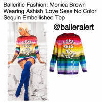 Fall, Fashion, and Love: Ballerific Fashion: Monica Brown  Wearing Ashish 'Love Sees No Color'  Sequin Embellished Top  @balleralert  OV  SEES  NO  OLQU  SEES  NO BallerificFashion: Monica Brown Wearing Ashish 'Love Sees No Color' Sequin Embellished Top -blogged by @peachkyss ⠀⠀⠀⠀⠀⠀⠀ Over the weekend, Monica Brown posed for the 'Gram before hitting up LilWayne's 'Weezyana Fest.' The songstress was spotted wearing Ashish 'Love Sees No Color' Sequin Embellished Top' paired with ManoloBlahnik electric blue thigh high boots, styled by AdeSamuel. ⠀⠀⠀⠀⠀⠀⠀ ⠀⠀⠀⠀⠀⠀⠀ Politically loaded slogans are scattered throughout Ashish's Fall 2017 collection, including the phrase 'Love Sees No Colour' emblazoned across this red silk-georgette top. ⠀⠀⠀⠀⠀⠀⠀ The $1,679 top is crafted to an oversized silhouette with long sleeves, and is finished with the designer's signature sequins, reimagined in rainbow stripes. ⠀⠀⠀⠀⠀⠀⠀ ⠀⠀⠀⠀⠀⠀⠀ Are we feeling Monica's look?