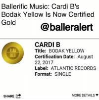 "Anaconda, Drake, and Memes: Ballerific Music: Cardi B's  Bodak Yellow Is Now Certified  Gold  @balleralert  CARDI B  Title: BODAK YELLOW  Certification Date: August  22, 2017  Label: ATLANTIC RECORDS  Format: SINGLE  GOLD  SHARE  MORE DETAILS ▼ Ballerific Music: Cardi B's Bodak Yellow Is Now Certified Gold - blogged by @niksofly ⠀⠀⠀⠀⠀⠀⠀⠀⠀⠀⠀⠀⠀⠀⠀⠀⠀⠀⠀⠀⠀⠀⠀⠀⠀⠀⠀⠀⠀⠀⠀⠀⠀⠀⠀⠀ CardiB asked you what chick was working as hard as her? She dropped two mixtapes in six months. Now she can add the catchy trap anthem, BodaKYellow is certified gold. ⠀⠀⠀⠀⠀⠀⠀⠀⠀⠀⠀⠀⠀⠀⠀⠀⠀⠀⠀⠀⠀⠀⠀⠀⠀⠀⠀⠀⠀⠀⠀⠀⠀⠀⠀⠀ Bodak Yellow sits comfortably at the number three spot on Billboards top 100 not to mention the visual has right under 100 million views. ⠀⠀⠀⠀⠀⠀⠀⠀⠀⠀⠀⠀⠀⠀⠀⠀⠀⠀⠀⠀⠀⠀⠀⠀⠀⠀⠀⠀⠀⠀⠀⠀⠀⠀⠀⠀ To culminate a wonderful summer, Cardi has appeared on MTV's VMA's preshow stage, OVOFest with Drake and VeldFestival with Migos; but it doesn't stop there. ⠀⠀⠀⠀⠀⠀⠀⠀⠀⠀⠀⠀⠀⠀⠀⠀⠀⠀⠀⠀⠀⠀⠀⠀⠀⠀⠀⠀⠀⠀⠀⠀⠀⠀⠀⠀ Bodak Yellow was also remixed by an educator to teach geography. Miss Cardi B teamed up with Harlem-based Dominican rapper Messiah El for a LatinRemix. ⠀⠀⠀⠀⠀⠀⠀⠀⠀⠀⠀⠀⠀⠀⠀⠀⠀⠀⠀⠀⠀⠀⠀⠀⠀⠀⠀⠀⠀⠀⠀⠀⠀⠀⠀⠀ She told you , she makes those ""B"" moves!"